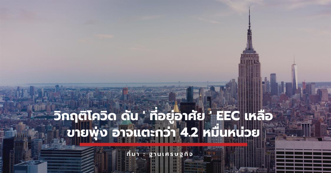 วิกฤติโควิด ดัน ' ที่อยู่อาศัย ' EEC เหลือขายพุ่ง อาจแตะกว่า 4.2 หมื่นหน่วย