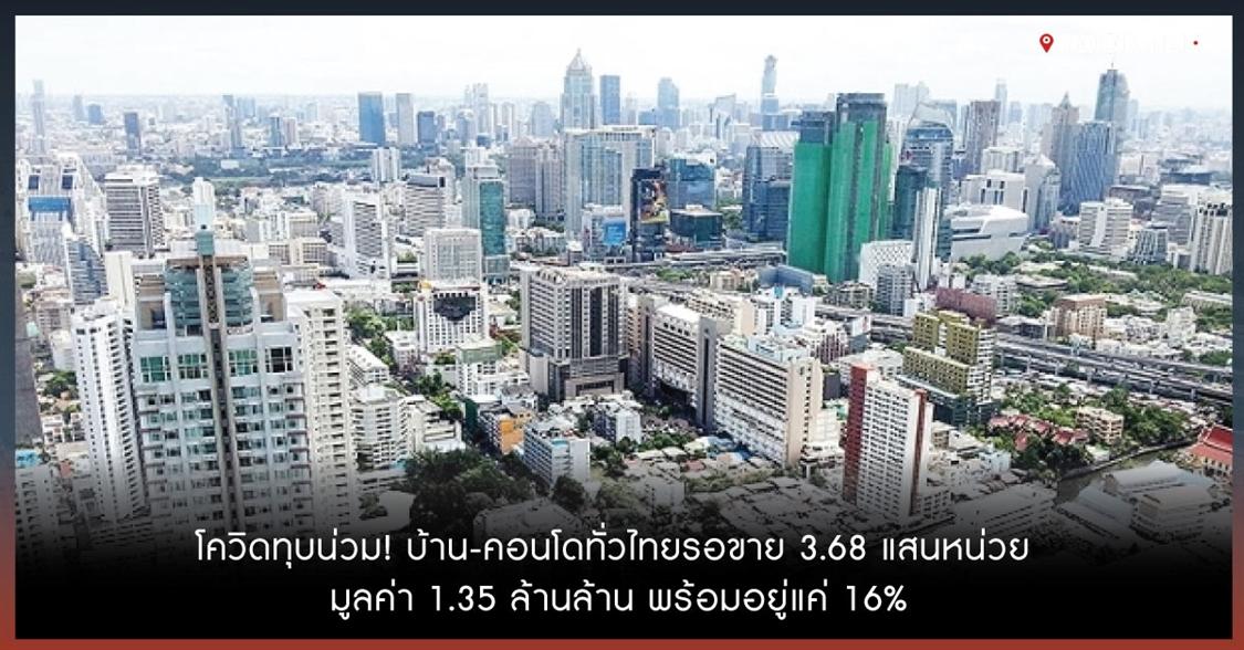 โควิดทุบน่วม! บ้าน-คอนโดทั่วไทยรอขาย 3.68 แสนหน่วย มูลค่า 1.35 ล้านล้าน พร้อมอยู่แค่ 16%