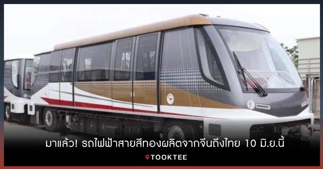 มาแล้ว! รถไฟฟ้าสายสีทองผลิตจากจีนถึงไทย 10 มิ.ย.นี้